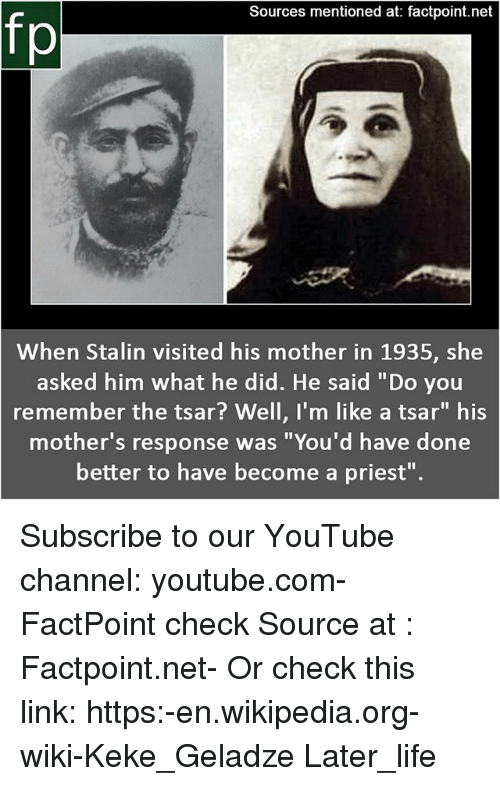 """Life, Memes, and Wikipedia: Sources mentioned at: factpoint.net  fp  When Stalin visited his mother in 1935, she  asked him what he did. He said """"Do you  remember the tsar? Well, I'm like a tsar"""" his  mother's response was """"You'd have done  better to have become a priest"""". Subscribe to our YouTube channel: youtube.com-FactPoint check Source at : Factpoint.net- Or check this link: https:-en.wikipedia.org-wiki-Keke_Geladze Later_life"""