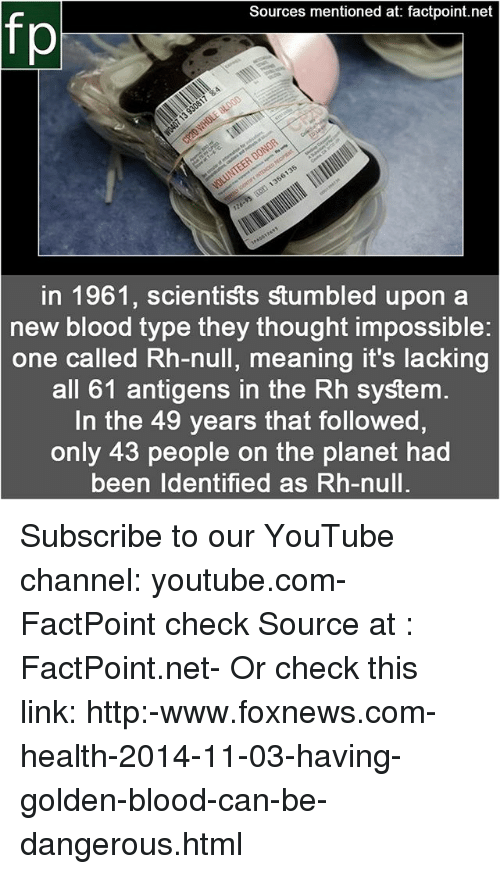 Memes, youtube.com, and Foxnews: Sources mentioned at: factpoint.net  in 1961, scientists stumbled upon a  new blood type they thought impossible:  one called Rh-null, meaning it's lacking  all 61 antigens in the Rh system  In the 49 years that followed,  only 43 people on the planet had  been ldentified as Rh-null. Subscribe to our YouTube channel: youtube.com-FactPoint check Source at : FactPoint.net- Or check this link: http:-www.foxnews.com-health-2014-11-03-having-golden-blood-can-be-dangerous.html