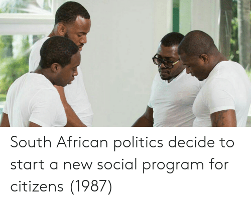 Politics, Start A, and Citizens: South African politics decide to start a new social program for citizens (1987)