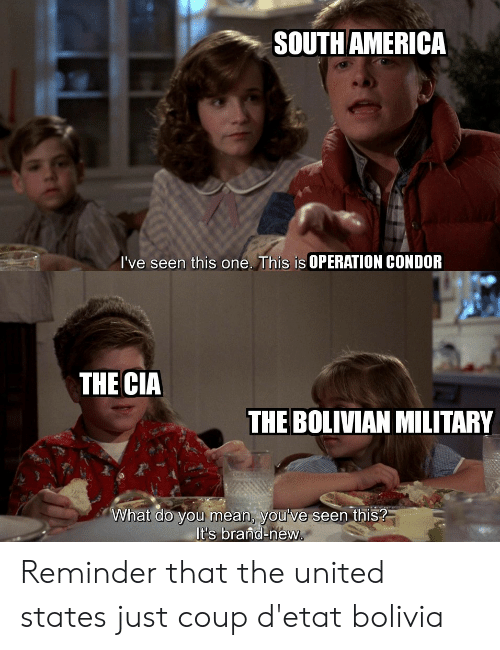 America, Mean, and United: SOUTH AMERICA  I've seen this one. This is OPERATION CONDOR  THE CIA  THE BOLIVIAN MILITARY  What do you mean, you've seen this?  It's brand-new. Reminder that the united states just coup d'etat bolivia