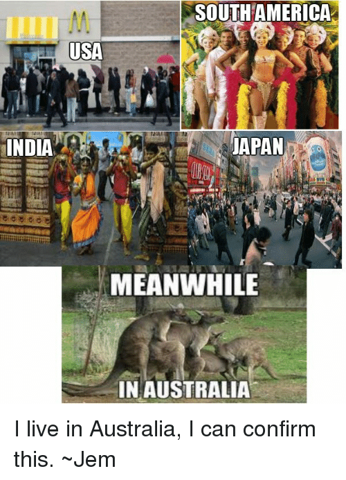 SOUTH AMERICA USA JAPAN INDIA MEANWHILE IN AUSTRALIA I Live