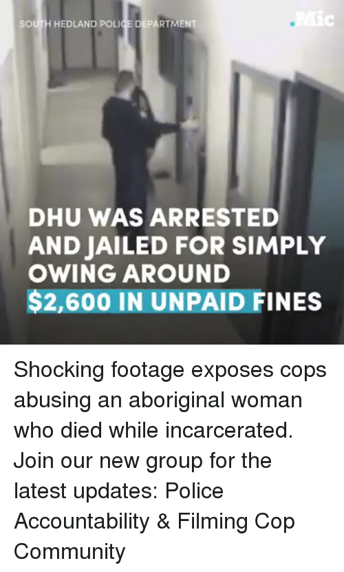 Community, Memes, and Police: SOUTH HEDLAND POLI  ARTMENT  DHU WAS ARRESTED  AND JAILED FOR SIMPLY  OWING AROUND  $2,600 IN UNPAID FINES Shocking footage exposes cops abusing an aboriginal woman who died while incarcerated. Join our new group for the latest updates: Police Accountability & Filming Cop Community