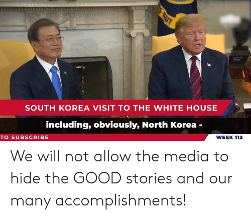 North Korea, White House, and Good: SOUTH KOREA VISIT TO THE WHITE HOUSE  including, obviously, North Korea -  WEEK 113  TO SUBSCRIBE We will not allow the media to hide the GOOD stories and our many accomplishments!