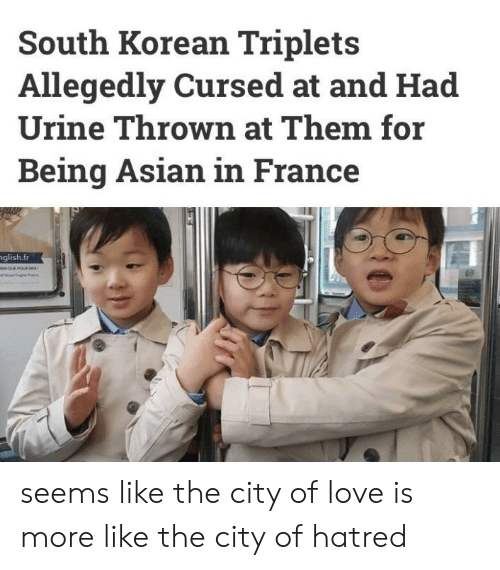 Asian, Love, and France: South Korean Triplets  Allegedly Cursed at and Had  Urine Thrown at Them for  Being Asian in France  glish.fr seems like the city of love is more like the city of hatred