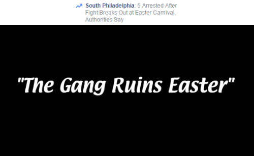 "Easter, Gang, and Philadelphia: South Philadelphia: 5 Arrested After  Fight Breaks Out at Easter Carnival  Authorities Say   ""The Gang Ruins Easter"""