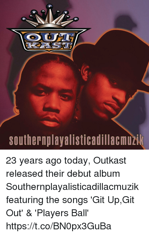 OutKast, Songs, and Today: Southern playalisticadillacmuzik 23 years ago today, Outkast released their debut album Southernplayalisticadillacmuzik featuring the songs 'Git Up,Git Out' & 'Players Ball' https://t.co/BN0px3GuBa