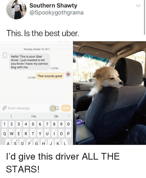 Hello, Memes, and Uber: Southern Shawty  @Spookygothara ma  This. Is the best uber.  Thursday, October 19,2017  Hello! This is your Uber  driver. just wanted to let  you know l have my service  dog with me.  1:22 PM  124 PM That sounds great  Enter message  I'm  Ok  1 2 3 4 5 6 7 8 9 0  A S DFGHIJKL I'd give this driver ALL THE STARS!