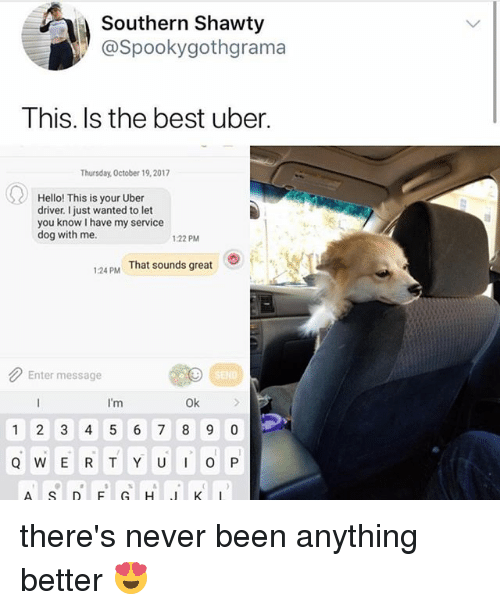 Hello, Uber, and Best: Southern Shawty  @Spookygothgrama  This. Is the best uber.  Thursday, October 19,2017  Hello! This is your Uber  driver. I just wanted to let  you know I have my service  dog with me.  22 PM  124 PM That sounds great  Enter message  SEND  I'm  Ok  1 2 3 4 5 6 7 8 9 0 there's never been anything better 😍