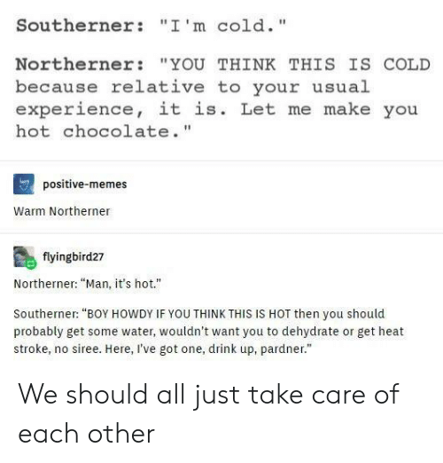 "Memes, Chocolate, and Heat: Southerner: ""I'm cold.""  Northerner ""YOU THINK THIS IS COLD  because relative to your usual  experience, it is. Let me make you  hot chocolate.""  positive-memes  Warm Northerner  flyingbird27  Northerner: ""Man, it's hot.""  Southerner: ""BOY HOWDY IF YOU THINK THIS IS HOT then you should  probably get some water, wouldn't want you to dehydrate or get heat  stroke, no siree. Here, I've got one, drink up, pardner."" We should all just take care of each other"