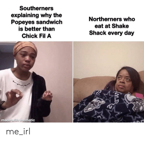 Chick-Fil-A, Popeyes, and Irl: Southerners  explaining why the  Popeyes sandwich  is better than  Northerners who  eat at Shake  Shack every day  Chick Fil A  made with mematic  MB me_irl