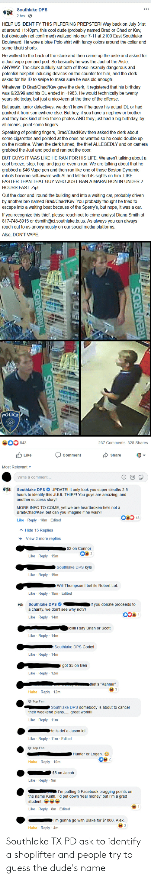 7/11, Birthday, and Crime: Southlake DPS  2 hrs  HELP US IDENTIFY THIS PILFERING PREPSTER! Way back on July 31st  at around 11:40pm, this cool dude (probably named Brad or Chad or Kev  but obviously not confirmed) waltzed into our 7-11 at 2100 East Southlake  Boulevard. He wore a blue Polo shirt with fancy colors around the collar and  some khaki shorts.  He walked to the back of the store and then came up the aisle and asked for  a Juul vape pen and pod. So basically he was the Juul of the Aisle.  ANYWAY. The clerk dutifully set both of these insanely dangerous and  potential hospital inducing devices on the counter for him, and the clerk  asked for his ID to swipe to make sure he was old enough  Whatever ID Brad/Chad/Kev gave the clerk, it registered that his birthday  was 9/22/99 and his DL ended in -1983. He would technically be twenty  years old today, but just a nico-teen at the time of the offense.  But again, junior detectives, we don't know if he gave his actual DL or had  ganked it from somewhere else. But hey, if you have a nephew or brother  and they look kind of like these photos AND they just had a big birthday, by  all means, point some fingers.  Speaking of pointing fingers, Brad/Chad/Kev then asked the clerk about  some cigarettes and pointed at the ones he wanted so he could double up  on the nicotine. When the clerk turned, the thief ALLEGEDLY and on camera  grabbed the Juul and pod and ran out the door  BUT GUYS IT WAS LIKE HE RAN FOR HIS LIFE We aren't talking about a  cool breeze, step, hop, and jog or even a run. We are talking about that he  grabbed a $46 Vape pen and then ran like one of those Boston Dynamic  robots became self-aware with Al and latched its sights on him. LIKE  FASTER THAN THAT GUY WHO JUST RAN A MARATHON IN UNDER 2  HOURS FAST. Zip!  Out the door and 'round the building and into a waiting car, probably driven  by another bro named Brad/Chad/Kev. You probably thought he tried to  escape into a waiting boat because of the Spe