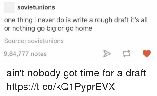Time, Rough, and Never: sovietunions  one thing i never do is write a rough draft it's all  or nothing go big or go homee  Source: sovietunions  9,84,777 notes ain't nobody got time for a draft https://t.co/kQ1PyprEVX