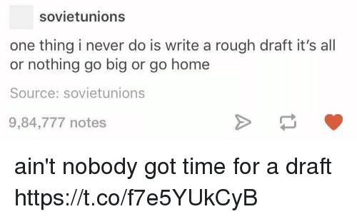 Home, Time, and Rough: sovietunions  one thing i never do is write a rough draft it's all  or nothing go big or go home  Source: sovietunions  9,84,777 notes ain't nobody got time for a draft https://t.co/f7e5YUkCyB