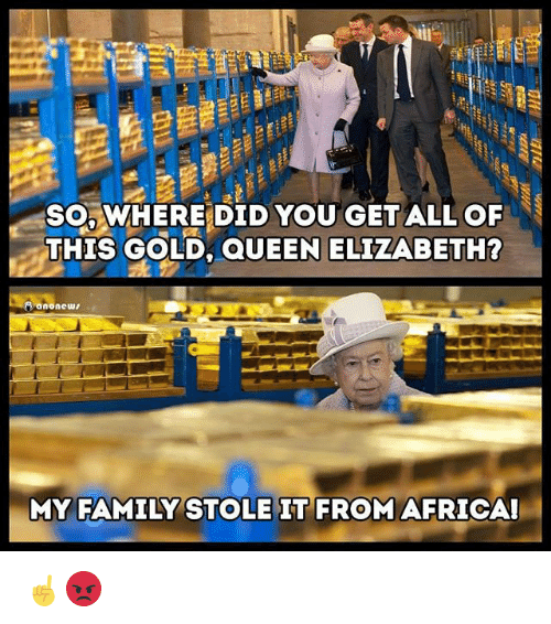 Africa, Family, and Memes: SOWHERE DID YOU GET ALL OF  THIS GOLD, QUEEN ELIZABETH?  MY FAMILY STOLE IT FROM AFRICA! ☝️😡