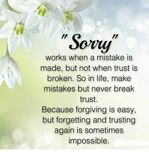 Life, Memes, and Break: Sowy  works when a mistake is  made, but not when trust is  broken. So in life, make  mistakes but never break  trust.  Because forgiving is easy  but forgetting and trusting  again is sometimes  impossible