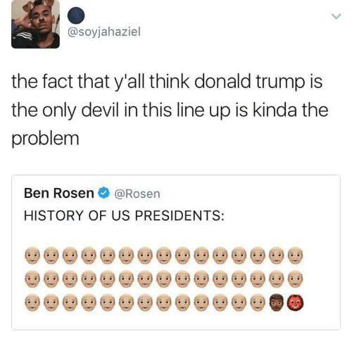 Donald Trump, Devil, and History: @soyjahaziel  the fact that y'all think donald trump is  the only devil in this line up is kinda the  problem  Ben Rosen@Rosen  HISTORY OF US PRESIDENTS:  娄參娄參娄參娄參娄參娄參娄參娄