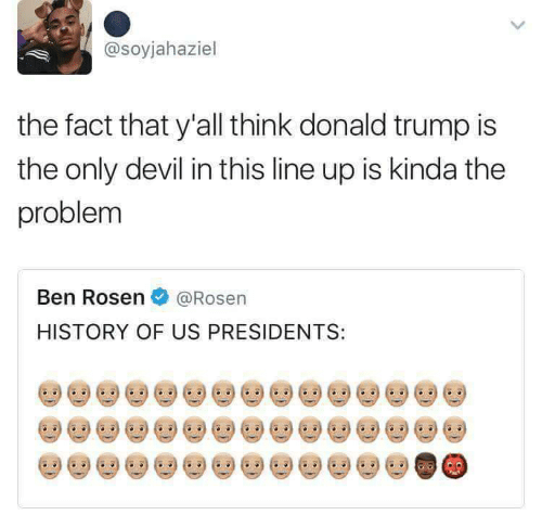 Donald Trump, Devil, and History: @soyjahaziel  the fact that y'all think donald trump is  the only devil in this line up is kinda the  problem  Ben Rosen@Rosen  HISTORY OF US PRESIDENTS: