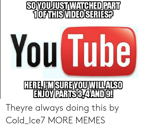 Dank, Memes, and Target: SOYOUJUSTWATCHED PART  10FTHISVIDEO SERIESp  You  Tube  IMSUREYOU WILLALSO  PARTS Theyre always doing this by Cold_Ice7 MORE MEMES