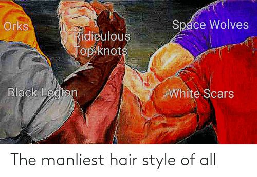 Black, Hair, and Space: Spáce Wolves  Orks  Ridiculous  Top knots  Black Legron  White Scars The manliest hair style of all