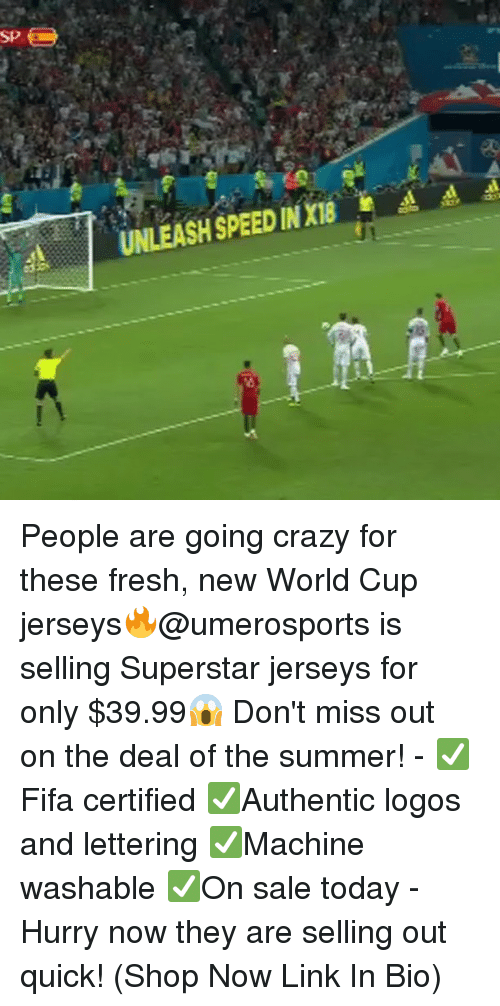 Crazy, Fresh, and Memes: SP  A  UNLEASH SPEED IN XI People are going crazy for these fresh, new World Cup jerseys🔥@umerosports is selling Superstar jerseys for only $39.99😱 Don't miss out on the deal of the summer! - ✅Fifa certified ✅Authentic logos and lettering ✅Machine washable ✅On sale today - Hurry now they are selling out quick! (Shop Now Link In Bio)