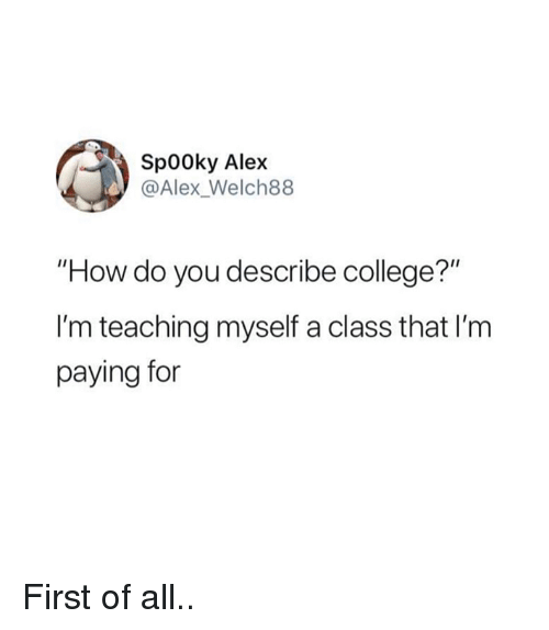 """College, Teaching, and How: Sp00ky Alex  @Alex_Welch88  """"How do you describe college?""""  I'm teaching myself a class that I'm  paying for First of all.."""
