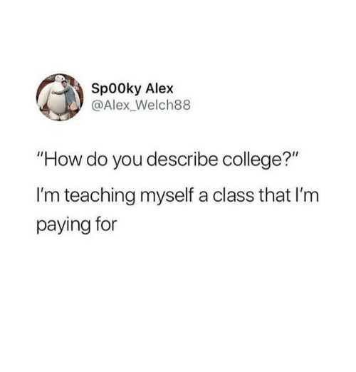 """College, Humans of Tumblr, and Teaching: Sp00ky Alex  @Alex_Welch88  """"How do you describe college?""""  I'm teaching myself a class that I'm  paying for"""