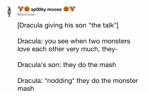 """Dank, Love, and Monster: sp00ky moose  @tiemoose  [Dracula giving his son """"the talk""""]  Dracula: you see when two monsters  love each other very much, they  Dracula's son: they do the mash  Dracula: *nodding* they do the monster  mash"""