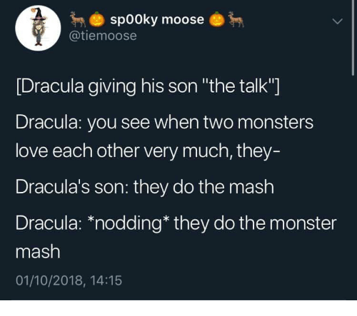 """Love, Monster, and Dracula: sp00ky moose  @tiemoose  [Dracula giving his son """"the talk""""]  Dracula: you see when two monsters  love each other very much, they-  Dracula's son: they do the mash  Dracula: *nodding* they do the monster  mash  01/10/2018, 14:15"""