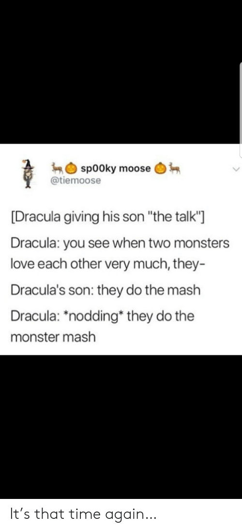 """Love, Monster, and Dracula: sp00ky moose  @tiemoose  [Dracula giving his son """"the talk'""""  Dracula: you see when two monsters  love each other very much, they-  Dracula's son: they do the mash  Dracula: """"nodding* they do the  monster mash It's that time again…"""