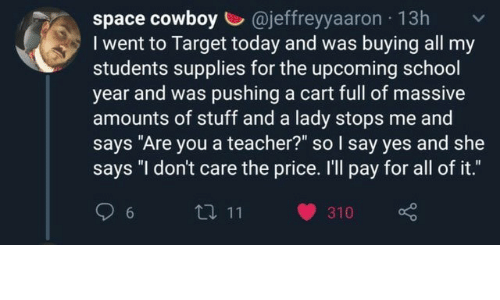 """School, Target, and Teacher: space cowboy @jeffreyyaaron 13h  I went to Target today and was buying all my  students supplies for the upcoming school  year and was pushing a cart full of massive  amounts of stuff and a lady stops me and  says """"Are you a teacher?"""" so I say yes and she  says """"I don't care the price. I'll pay for all of it.""""  t 11  6  310"""