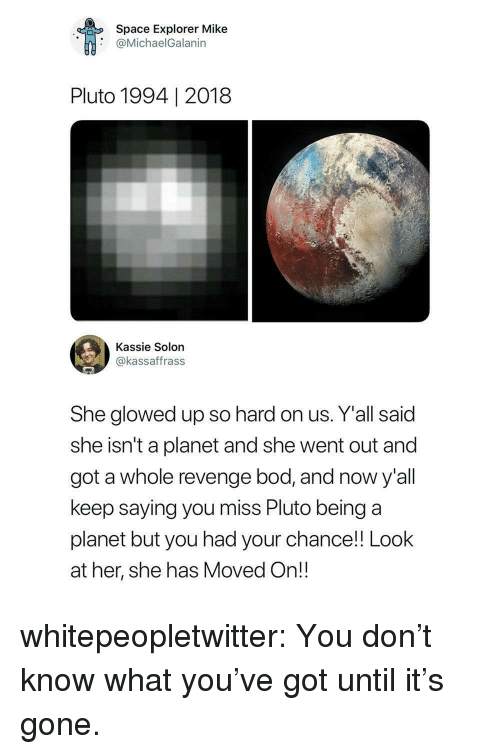 Revenge, Tumblr, and Blog: Space Explorer Mike  @MichaelGalanin  Pluto 1994   2018  Kassie Solon  @kassaffrass  She glowed up so hard on us. Y'all said  she isn't a planet and she went out and  got a whole revenge bod, and now y'all  keep saying you miss Pluto being a  planet but you had your chance! Look  at her, she has Moved On!! whitepeopletwitter:  You don't know what you've got until it's gone.