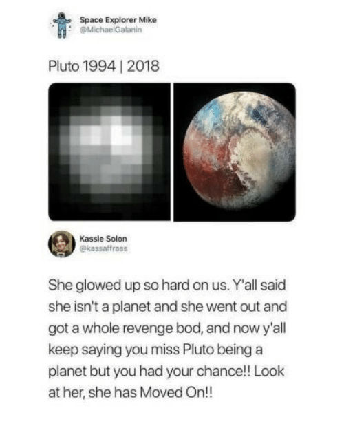 Revenge, Pluto, and Space: Space Explorer Mike  @MichaelGalanin  Pluto 1994 2018  Kassie Solon  @kassaffrass  She glowed up so hard on us. Y'all said  she isn't a planet and she went out and  got a whole revenge bod, and now y'all  keep saying you miss Pluto beinga  planet but you had your chance!! Look  at her, she has Moved On!!