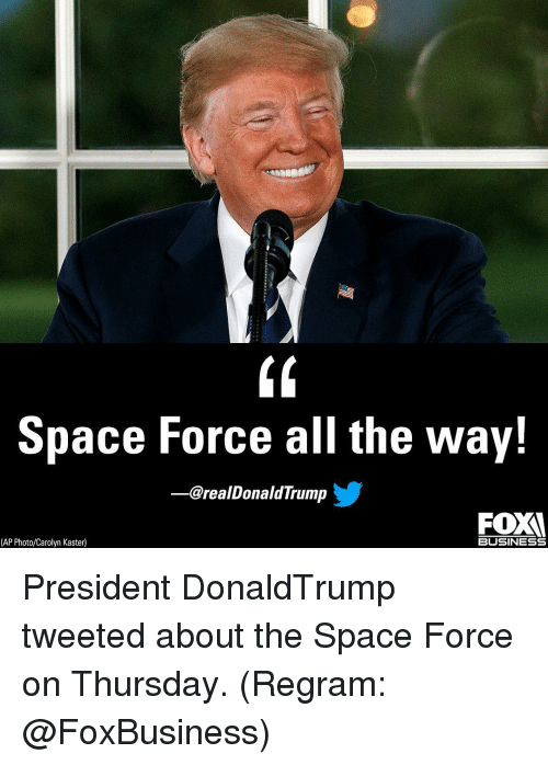 Memes, Business, and Space: Space Force all the way!  -@realDonaldTrump  FOX  (AP Photo/Carolyn Kaste)  BUSINESS President DonaldTrump tweeted about the Space Force on Thursday. (Regram: @FoxBusiness)