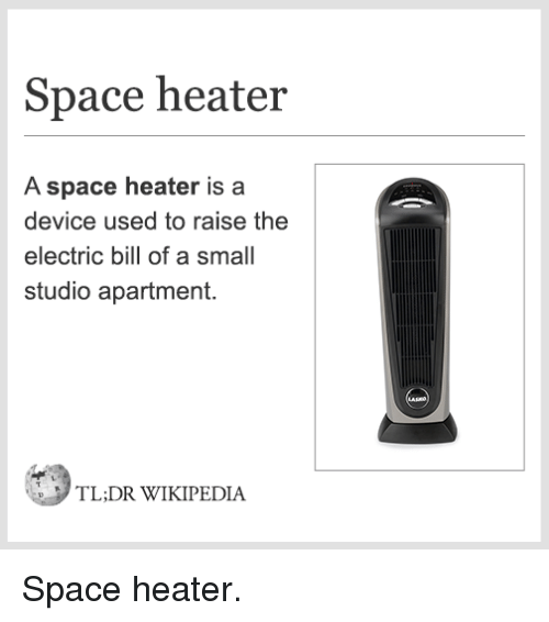 Dank, Wikipedia, and Space: Space heater  A space heater is a  device used to raise the  electric bill of a small  studio apartment.  TL,DR WIKIPEDIA Space heater.