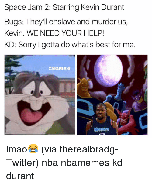 Basketball, Kevin Durant, and Lmao: Space Jam 2: Starring Kevin Durant  Bugs: They'll enslave and murder us,  Kevin. WE NEED YOUR HELP!  KD: Sorry l gotta do What's best for me  @NBAMEMES lmao😂 (via therealbradg-Twitter) nba nbamemes kd durant