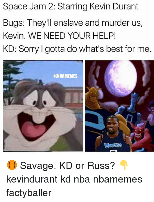 Memes, 🤖, and Spaces: Space Jam 2: Starring Kevin Durant  Bugs: They'll enslave and murder us,  Kevin. WE NEED YOUR HELP!  KD: Sorry l gotta do what's best for me.  @NBAMEMES 🏀 Savage. KD or Russ? 👇 kevindurant kd nba nbamemes factyballer