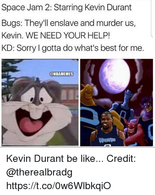 Be Like, Kevin Durant, and Sorry: Space Jam 2: Starring Kevin Durant  Bugs: They'll enslave and murder us  Kevin. WE NEED YOUR HELP!  KD: Sorry I gotta do what's best for me.  @BAMEMES Kevin Durant be like... Credit: @therealbradg https://t.co/0w6WlbkqiO