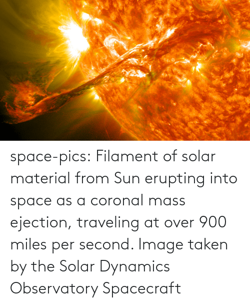 Taken, Tumblr, and Blog: space-pics:  Filament of solar material from Sun erupting into space as a coronal mass ejection, traveling at over 900 miles per second. Image taken by the Solar Dynamics Observatory Spacecraft