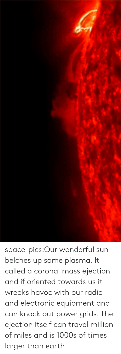 Radio, Tumblr, and Blog: space-pics:Our wonderful sun belches up some plasma. It called a coronal mass ejection and if oriented towards us it wreaks havoc with our radio and electronic equipment and can knock out power grids. The ejection itself can travel million of miles and is 1000s of times larger than earth