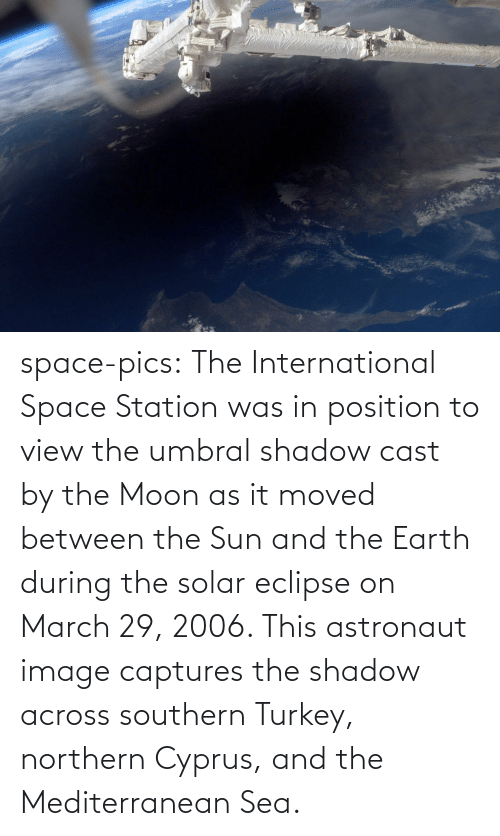 Tumblr, Blog, and Earth: space-pics:  The International Space Station was in position to view the umbral shadow cast by the Moon as it moved between the Sun and the Earth during the solar eclipse on March 29, 2006. This astronaut image captures the shadow across southern Turkey, northern Cyprus, and the Mediterranean Sea.