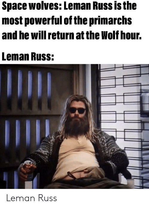 Space, Wolf, and Powerful: Space wolves: Leman Russ is the  most powerful of the primarchs  and he will return at the Wolf hour.  Leman Russ: Leman Russ