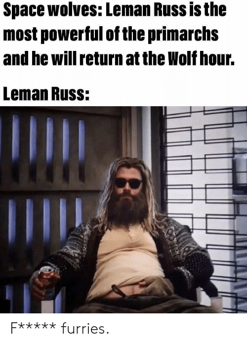 Space, Wolf, and Powerful: Space wolves: Leman Russ is the  most powerful of the primarchs  and he will return at the Wolf hour.  Leman Russ: F***** furries.