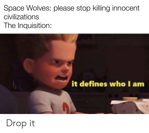 Space, Wolves, and Who: Space Wolves: please stop killing innocent  civilizations  The Inquisition:  it defines who I am Drop it
