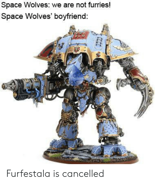 Space, Boyfriend, and Wolves: Space Wolves: we are not furries!  Space Wolves' boyfriend: Furfestala is cancelled