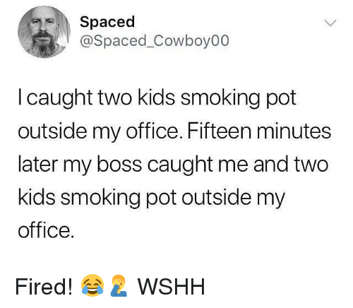 Memes, Smoking, and Wshh: Spaced  @Spaced_Cowboy00  I caught two kids smoking pot  outside my office. Fifteen minutes  later my boss caught me and two  kids smoking pot outside my  office. Fired! 😂🤦♂️ WSHH