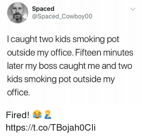 Smoking, Kids, and Office: Spaced  @Spaced_Cowboy00  l caught two kids smoking pot  outside my office. Fifteen minutes  later my boss caught me and two  kids smoking pot outside my  office. Fired! 😂🤦♂️ https://t.co/TBojah0CIi