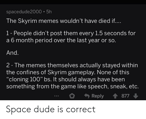 "Dude, Memes, and Period: spacedude2000 5h  The Skyrim memes wouldn't have died if...  1- People didn't post them every 1.5 seconds for  a 6 month period over the last year or so.  And.  2- The memes themselves actually stayed within  the confines of Skyrim gameplay. None of this  ""cloning 100"" bs. It should always have been  something from the game like speech, sneak, etc.  Reply  877 Space dude is correct"