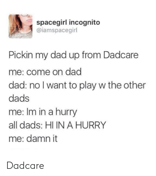 Dad, Incognito, and Play: spacegirl incognito  @iamspacegirl  Pickin my dad up from Dadcare  me: come on dad  dad: no I want to play w the other  dads  me: Im in a hurry  all dads: HI IN A HURRY  me: damn it Dadcare
