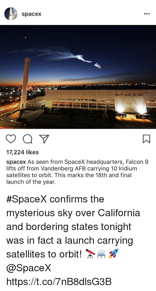 California, Spacex, and Sky: spacex  17,224 likes  spacex As seen from SpaceX headquarters, Falcon 9  lifts off from Vandenberg AFB carrying 10 Iridium  satellites to orbit. This marks the 18th and final  launch of the year. #SpaceX confirms the mysterious sky over California and bordering states tonight was in fact a launch carrying satellites to orbit! 🔭⚗️🚀 @SpaceX https://t.co/7nB8dlsG3B