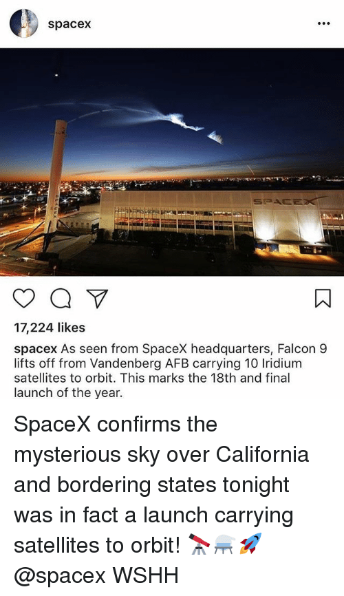 Memes, Wshh, and California: spacex  17,224 likes  spacex As seen from SpaceX headquarters, Falcon 9  lifts off from Vandenberg AFB carrying 10 Iridium  satellites to orbit. This marks the 18th and final  launch of the year. SpaceX confirms the mysterious sky over California and bordering states tonight was in fact a launch carrying satellites to orbit! 🔭⚗️🚀 @spacex WSHH